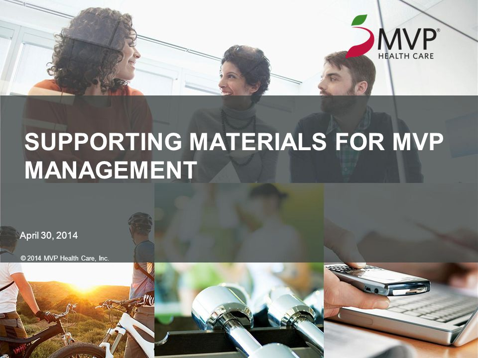 SUPPORTING MATERIALS FOR MVP MANAGEMENT April 30, 2014 © 2014 MVP Health Care, Inc.