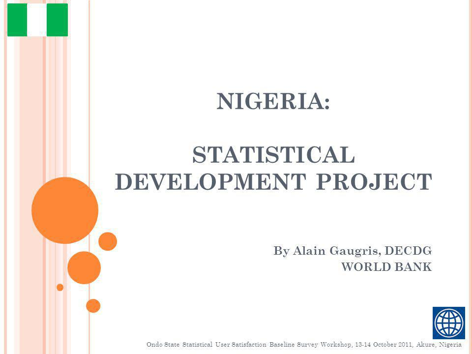NIGERIA: STATISTICAL DEVELOPMENT PROJECT By Alain Gaugris, DECDG WORLD BANK Ondo State Statistical User Satisfaction Baseline Survey Workshop, 13-14 October 2011, Akure, Nigeria