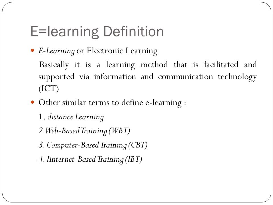 E=learning Definition E-Learning or Electronic Learning Basically it is a learning method that is facilitated and supported via information and communication technology (ICT) Other similar terms to define e-learning : 1.
