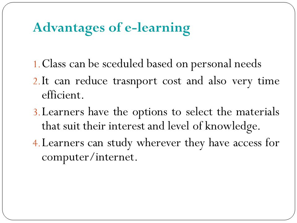 Advantages of e-learning 1. Class can be sceduled based on personal needs 2.