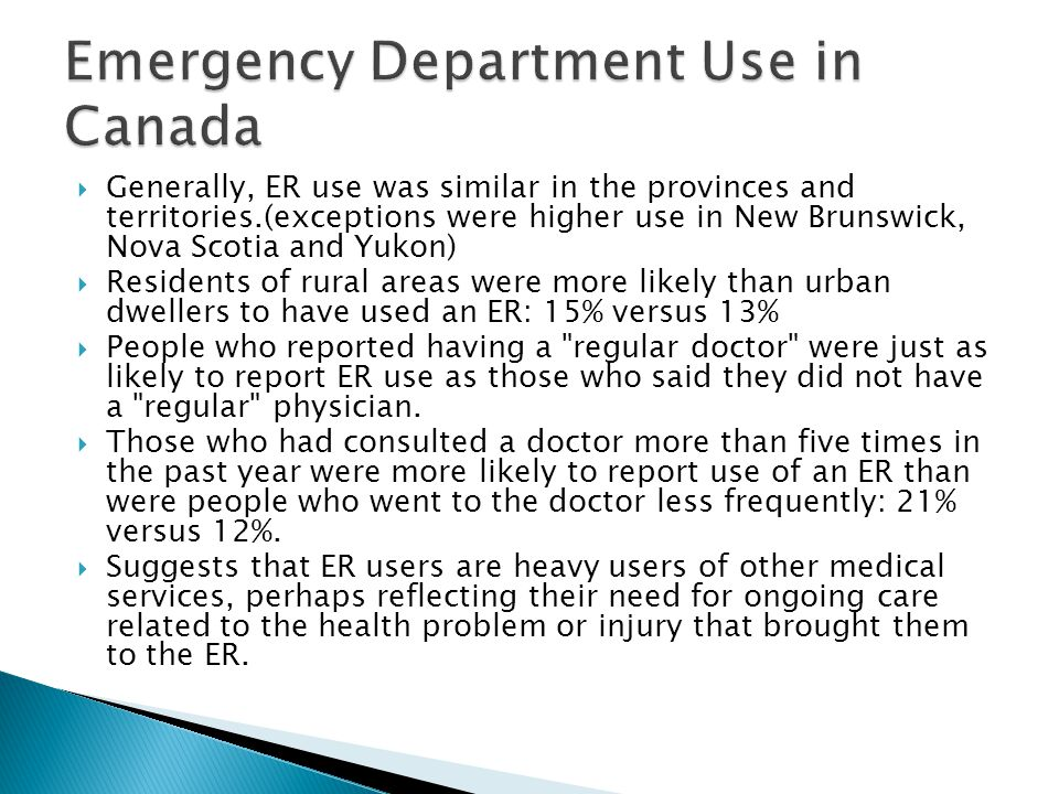  Generally, ER use was similar in the provinces and territories.(exceptions were higher use in New Brunswick, Nova Scotia and Yukon)  Residents of rural areas were more likely than urban dwellers to have used an ER: 15% versus 13%  People who reported having a regular doctor were just as likely to report ER use as those who said they did not have a regular physician.