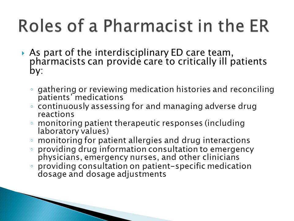  As part of the interdisciplinary ED care team, pharmacists can provide care to critically ill patients by: ◦ gathering or reviewing medication histories and reconciling patients' medications ◦ continuously assessing for and managing adverse drug reactions ◦ monitoring patient therapeutic responses (including laboratory values) ◦ monitoring for patient allergies and drug interactions ◦ providing drug information consultation to emergency physicians, emergency nurses, and other clinicians ◦ providing consultation on patient-specific medication dosage and dosage adjustments