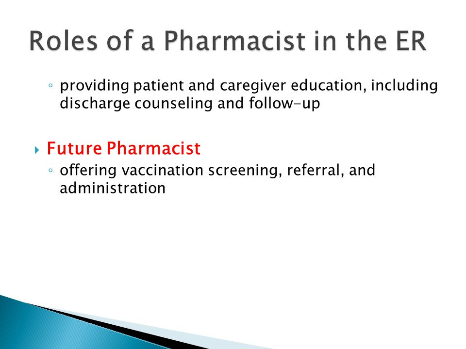 ◦ providing patient and caregiver education, including discharge counseling and follow-up  Future Pharmacist ◦ offering vaccination screening, referral, and administration