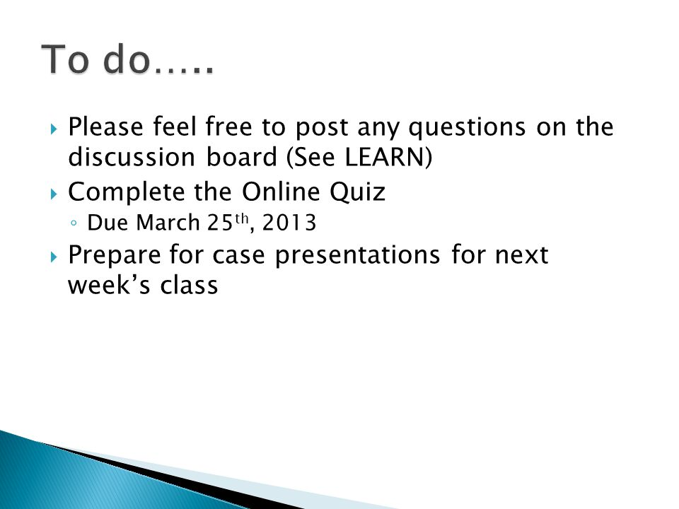  Please feel free to post any questions on the discussion board (See LEARN)  Complete the Online Quiz ◦ Due March 25 th, 2013  Prepare for case presentations for next week's class