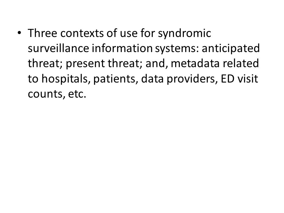 Three contexts of use for syndromic surveillance information systems: anticipated threat; present threat; and, metadata related to hospitals, patients, data providers, ED visit counts, etc.