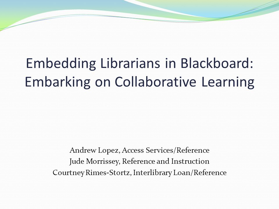 Embedding Librarians in Blackboard: Embarking on Collaborative Learning Andrew Lopez, Access Services/Reference Jude Morrissey, Reference and Instruction Courtney Rimes-Stortz, Interlibrary Loan/Reference