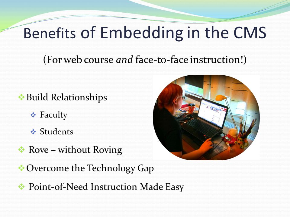 Benefits of Embedding in the CMS (For web course and face-to-face instruction!)  Build Relationships  Faculty  Students  Rove – without Roving  Overcome the Technology Gap  Point-of-Need Instruction Made Easy