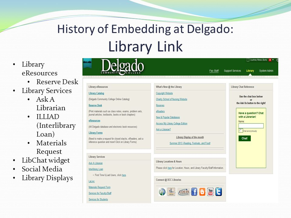 History of Embedding at Delgado: Library Link Library eResources Reserve Desk Library Services Ask A Librarian ILLIAD (Interlibrary Loan) Materials Request LibChat widget Social Media Library Displays