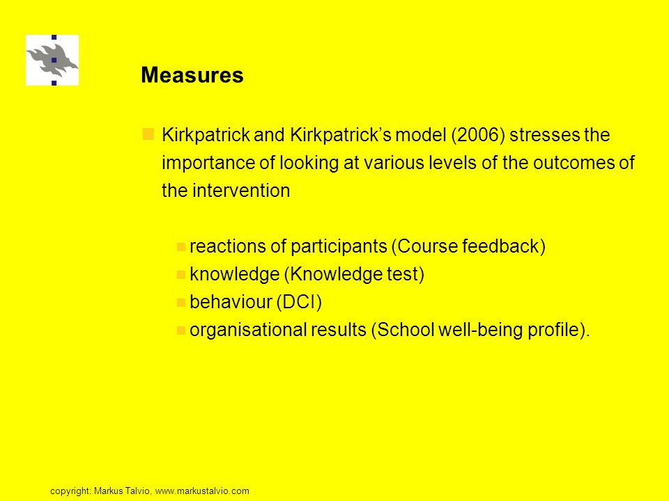 Measures Kirkpatrick and Kirkpatrick's model (2006) stresses the importance of looking at various levels of the outcomes of the intervention reactions of participants (Course feedback) knowledge (Knowledge test) behaviour (DCI) organisational results (School well-being profile).