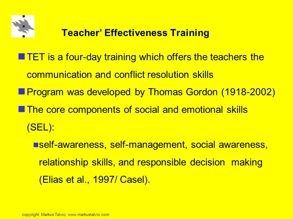 Teacher' Effectiveness Training TET is a four-day training which offers the teachers the communication and conflict resolution skills Program was developed by Thomas Gordon (1918-2002) The core components of social and emotional skills (SEL): self-awareness, self-management, social awareness, relationship skills, and responsible decision making (Elias et al., 1997/ Casel).