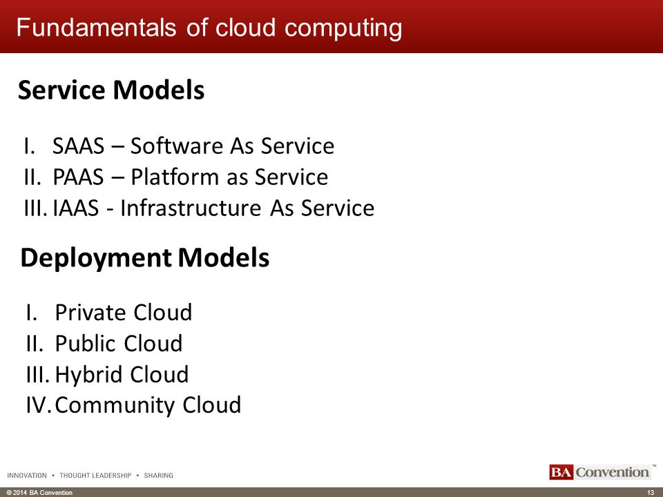 © 2014 BA Convention13 Click to edit Master text styles Click to edit header Fundamentals of cloud computing Deployment Models Service Models I.SAAS – Software As Service II.PAAS – Platform as Service III.IAAS - Infrastructure As Service I.Private Cloud II.Public Cloud III.Hybrid Cloud IV.Community Cloud