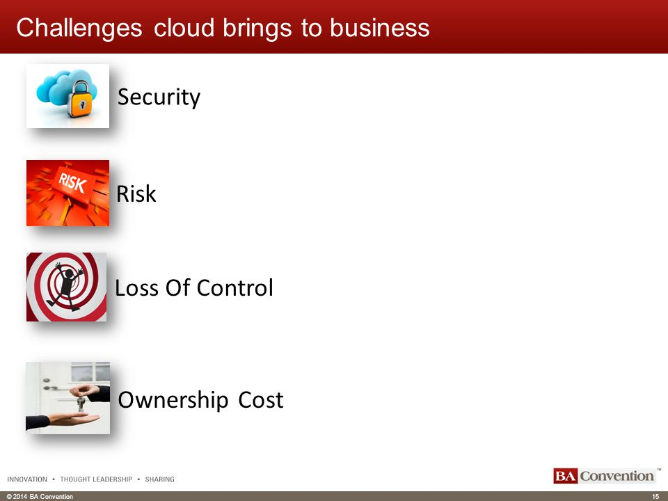 © 2014 BA Convention15 Click to edit Master text styles Click to edit header Challenges cloud brings to business Security Risk Loss Of Control Ownership Cost