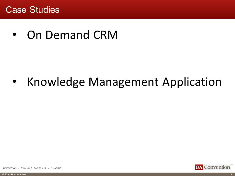 © 2014 BA Convention8 Click to edit Master text styles Click to edit header Case Studies On Demand CRM Knowledge Management Application