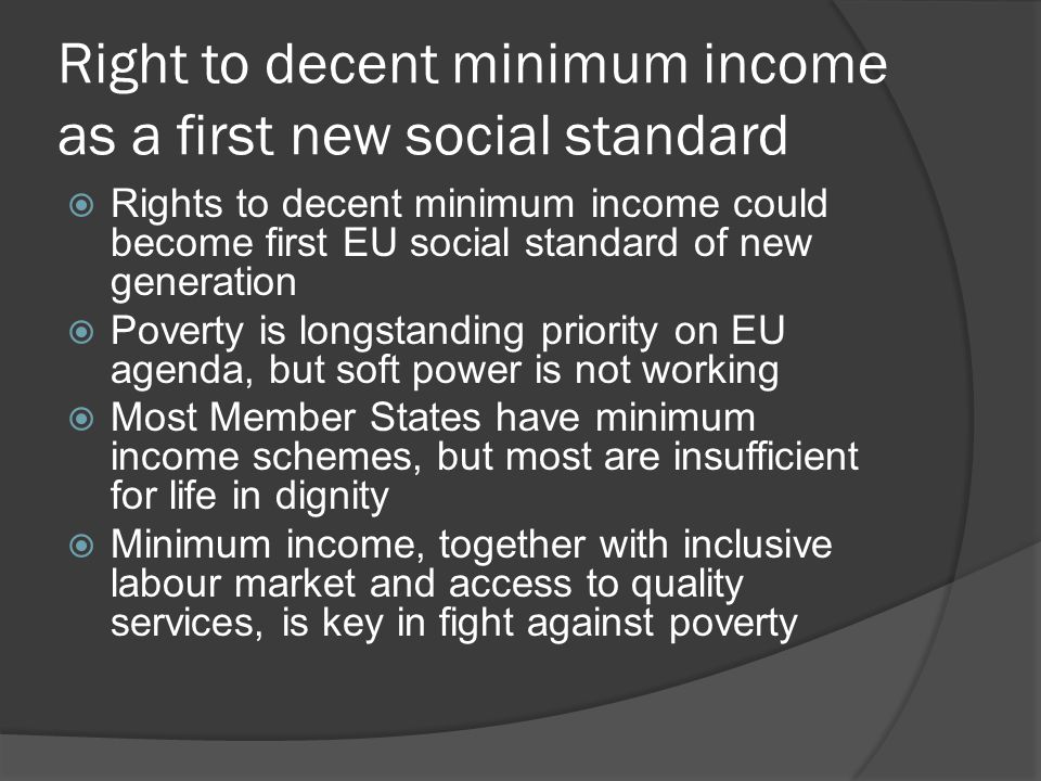 Right to decent minimum income as a first new social standard  Rights to decent minimum income could become first EU social standard of new generation  Poverty is longstanding priority on EU agenda, but soft power is not working  Most Member States have minimum income schemes, but most are insufficient for life in dignity  Minimum income, together with inclusive labour market and access to quality services, is key in fight against poverty