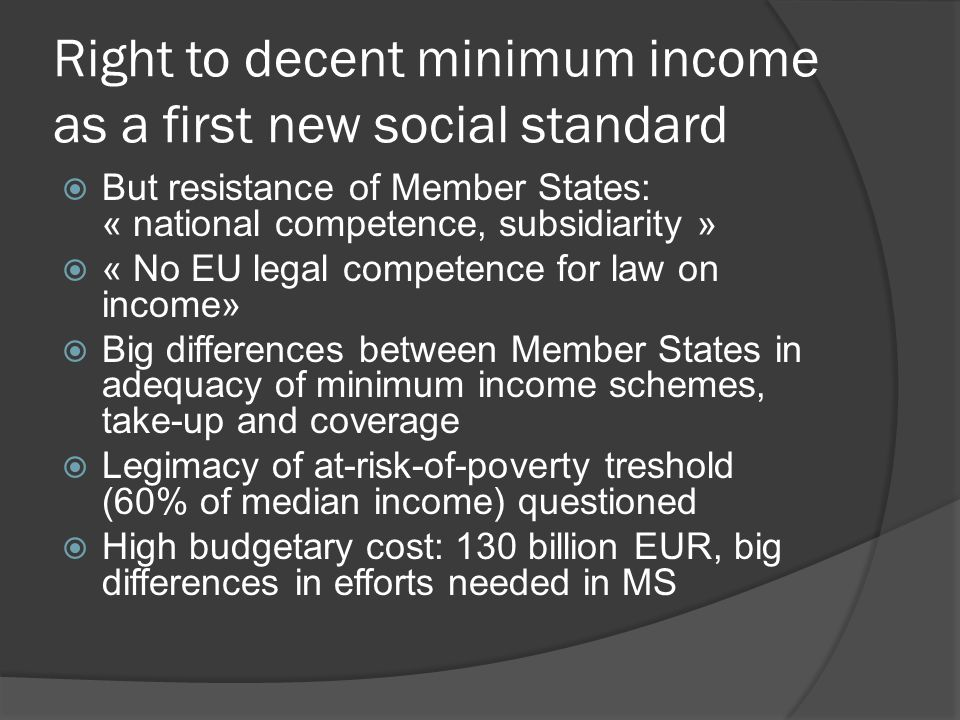 Right to decent minimum income as a first new social standard  But resistance of Member States: « national competence, subsidiarity »  « No EU legal competence for law on income»  Big differences between Member States in adequacy of minimum income schemes, take-up and coverage  Legimacy of at-risk-of-poverty treshold (60% of median income) questioned  High budgetary cost: 130 billion EUR, big differences in efforts needed in MS