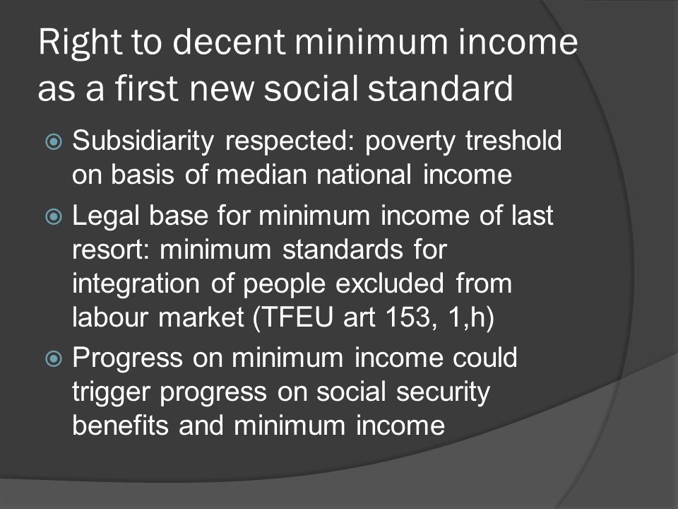 Right to decent minimum income as a first new social standard  Subsidiarity respected: poverty treshold on basis of median national income  Legal base for minimum income of last resort: minimum standards for integration of people excluded from labour market (TFEU art 153, 1,h)  Progress on minimum income could trigger progress on social security benefits and minimum income