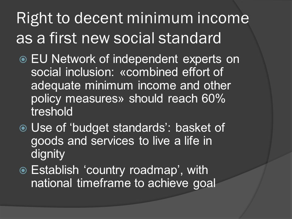 Right to decent minimum income as a first new social standard  EU Network of independent experts on social inclusion: «combined effort of adequate minimum income and other policy measures» should reach 60% treshold  Use of 'budget standards': basket of goods and services to live a life in dignity  Establish 'country roadmap', with national timeframe to achieve goal