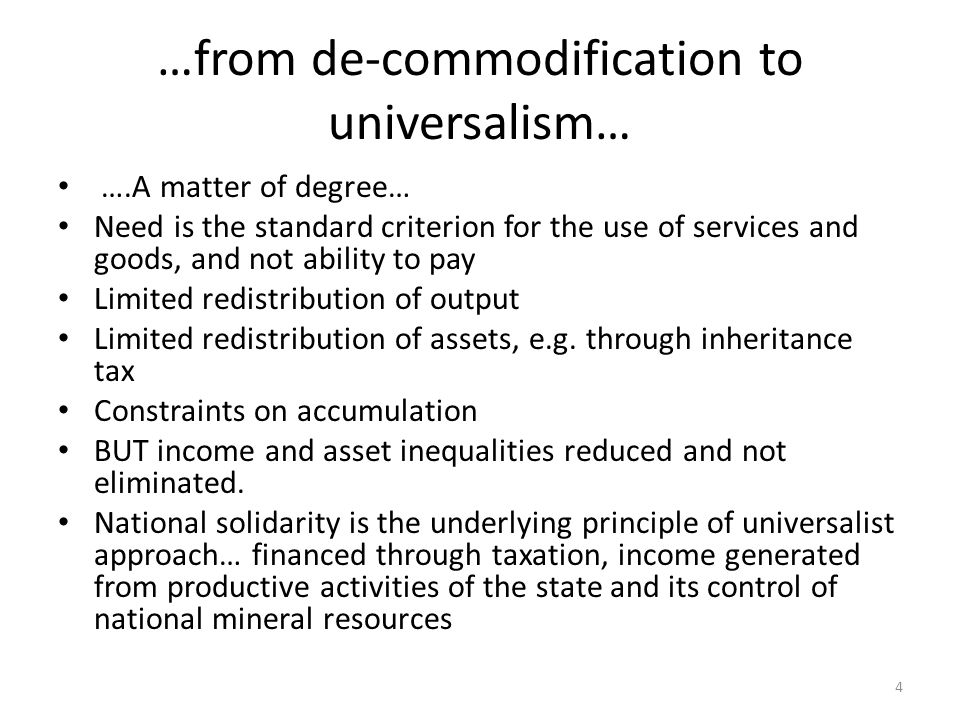 …from de-commodification to universalism… ….A matter of degree… Need is the standard criterion for the use of services and goods, and not ability to pay Limited redistribution of output Limited redistribution of assets, e.g.
