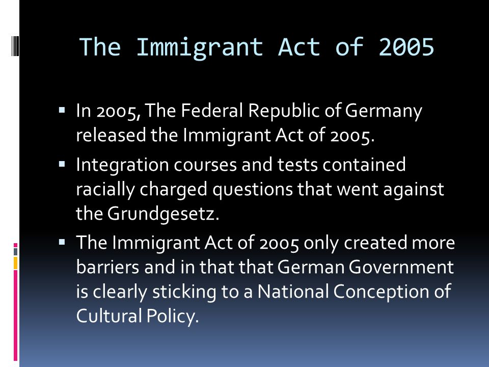 The Immigrant Act of 2005  In 2005, The Federal Republic of Germany released the Immigrant Act of 2005.