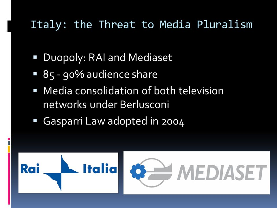 Italy: the Threat to Media Pluralism  Duopoly: RAI and Mediaset  85 - 90% audience share  Media consolidation of both television networks under Berlusconi  Gasparri Law adopted in 2004