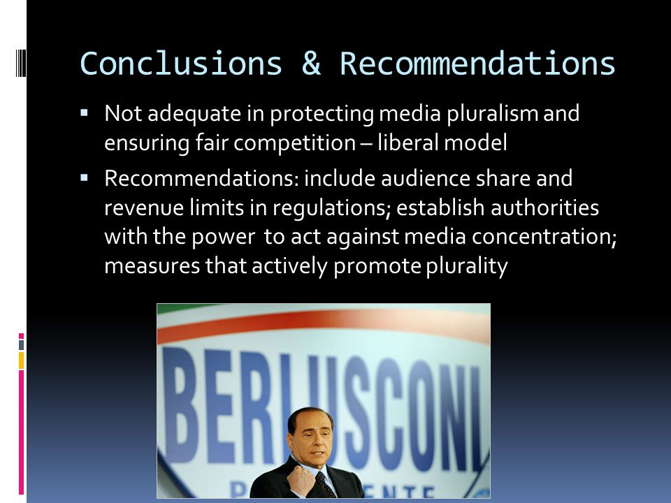 Conclusions & Recommendations  Not adequate in protecting media pluralism and ensuring fair competition – liberal model  Recommendations: include audience share and revenue limits in regulations; establish authorities with the power to act against media concentration; measures that actively promote plurality