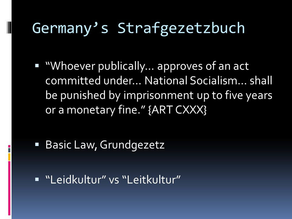 Germany's Strafgezetzbuch  Whoever publically… approves of an act committed under… National Socialism… shall be punished by imprisonment up to five years or a monetary fine. {ART CXXX}  Basic Law, Grundgezetz  Leidkultur vs Leitkultur