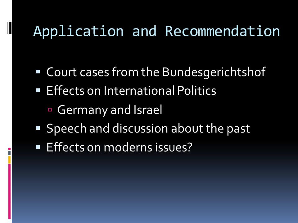 Application and Recommendation  Court cases from the Bundesgerichtshof  Effects on International Politics  Germany and Israel  Speech and discussion about the past  Effects on moderns issues