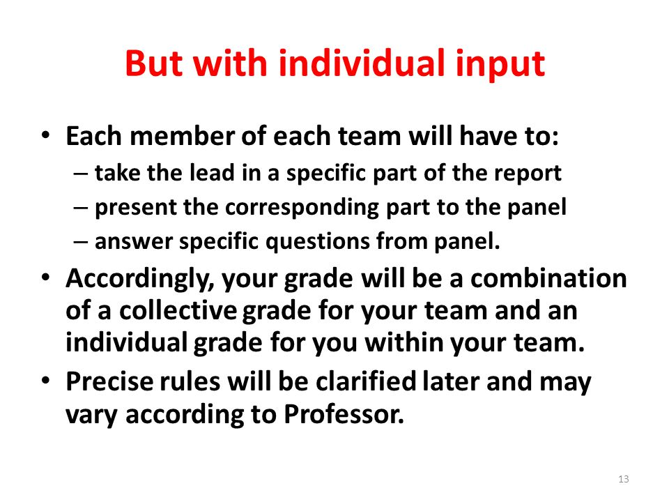 But with individual input Each member of each team will have to: – take the lead in a specific part of the report – present the corresponding part to the panel – answer specific questions from panel.