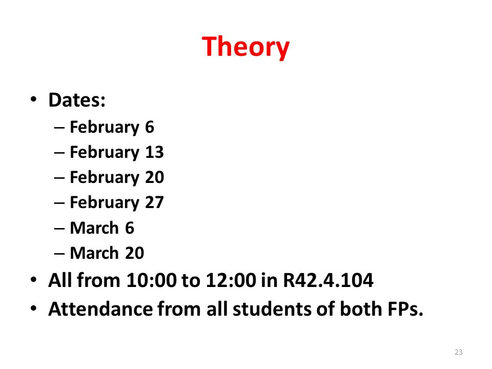 Theory Dates: – February 6 – February 13 – February 20 – February 27 – March 6 – March 20 All from 10:00 to 12:00 in R42.4.104 Attendance from all students of both FPs.
