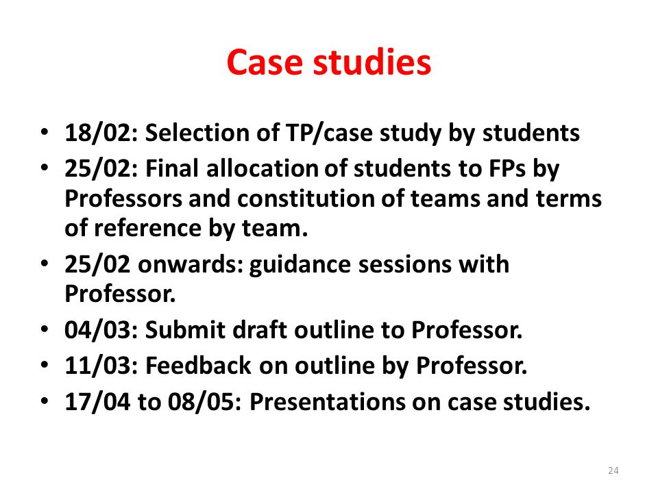 Case studies 18/02: Selection of TP/case study by students 25/02: Final allocation of students to FPs by Professors and constitution of teams and terms of reference by team.