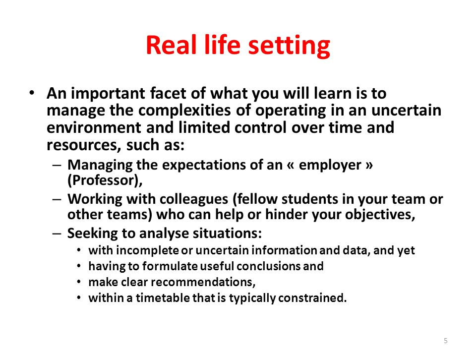 Real life setting An important facet of what you will learn is to manage the complexities of operating in an uncertain environment and limited control over time and resources, such as: – Managing the expectations of an « employer » (Professor), – Working with colleagues (fellow students in your team or other teams) who can help or hinder your objectives, – Seeking to analyse situations: with incomplete or uncertain information and data, and yet having to formulate useful conclusions and make clear recommendations, within a timetable that is typically constrained.