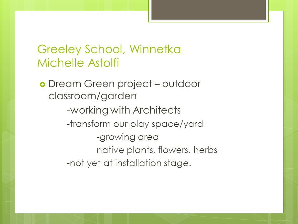 Greeley School, Winnetka Michelle Astolfi  Dream Green project – outdoor classroom/garden -working with Architects -transform our play space/yard -growing area native plants, flowers, herbs -not yet at installation stage.