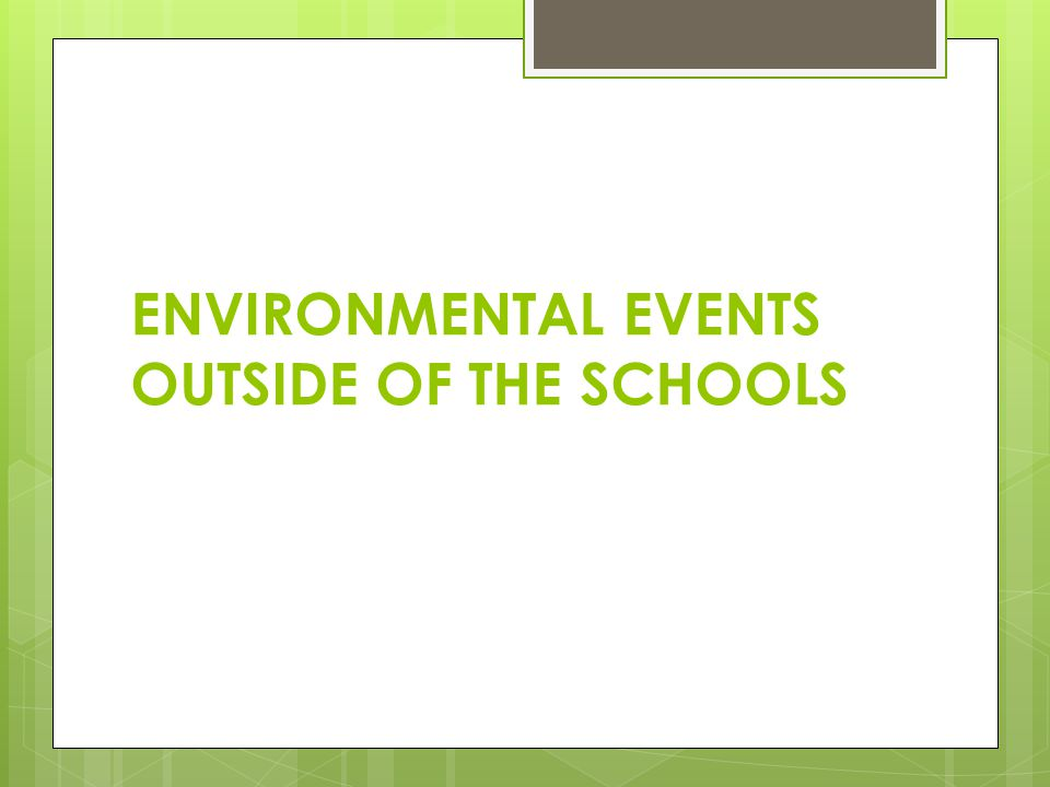 ENVIRONMENTAL EVENTS OUTSIDE OF THE SCHOOLS