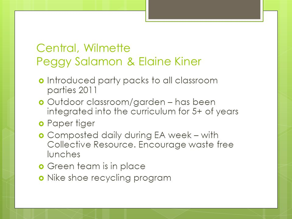 Central, Wilmette Peggy Salamon & Elaine Kiner  Introduced party packs to all classroom parties 2011  Outdoor classroom/garden – has been integrated into the curriculum for 5+ of years  Paper tiger  Composted daily during EA week – with Collective Resource.
