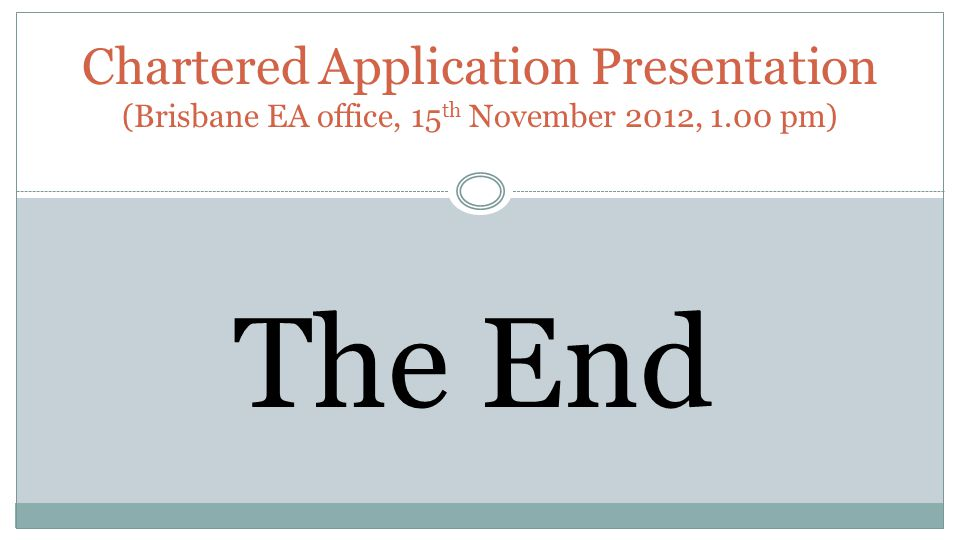 Chartered Application Presentation (Brisbane EA office, 15 th November 2012, 1.00 pm) The End