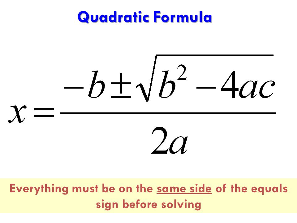Quadratic Formula Everything must be on the same side of the equals sign before solving