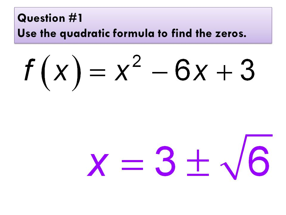 Question #1 Use the quadratic formula to find the zeros.