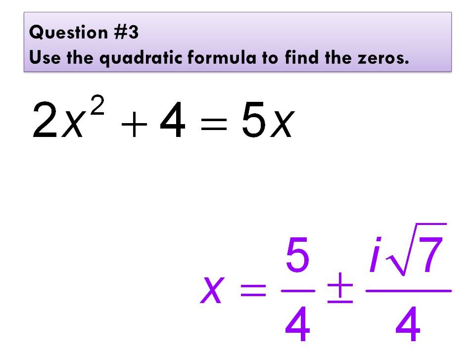 Question #3 Use the quadratic formula to find the zeros.
