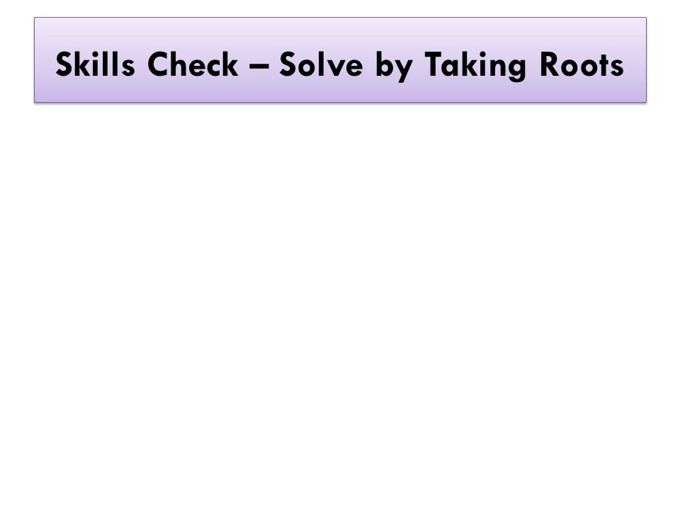 Skills Check – Solve by Taking Roots
