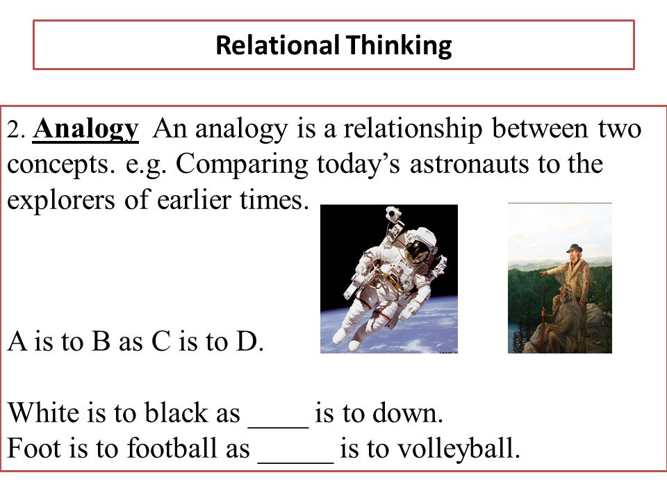 Relational Thinking 2. Analogy An analogy is a relationship between two concepts.