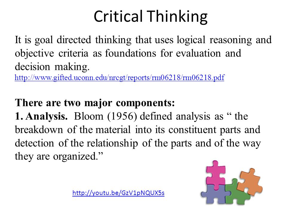 Critical Thinking It is goal directed thinking that uses logical reasoning and objective criteria as foundations for evaluation and decision making.