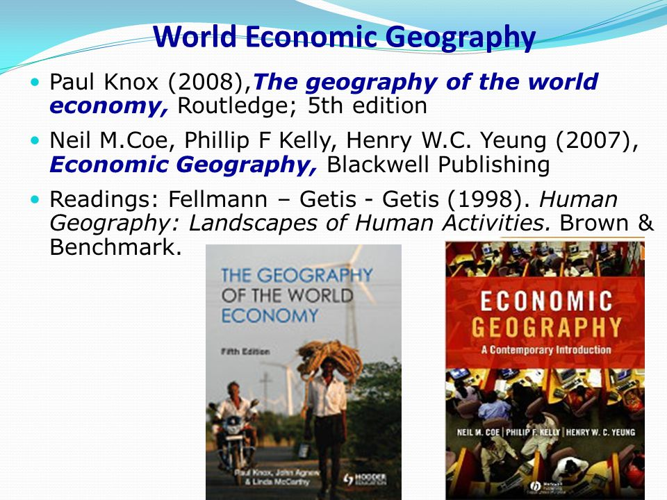 World Economic Geography Paul Knox (2008),The geography of the world economy, Routledge; 5th edition Neil M.Coe, Phillip F Kelly, Henry W.C.