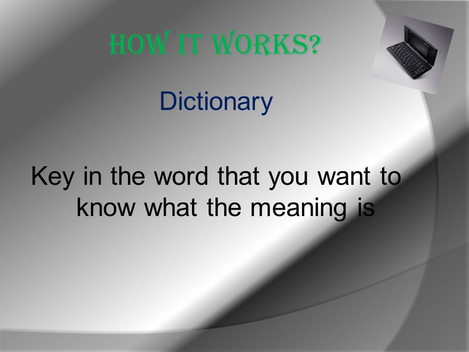 How it works Dictionary Key in the word that you want to know what the meaning is