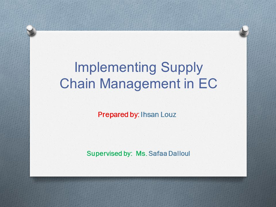 Implementing Supply Chain Management in EC Prepared by: Ihsan Louz Supervised by: Ms. Safaa Dalloul