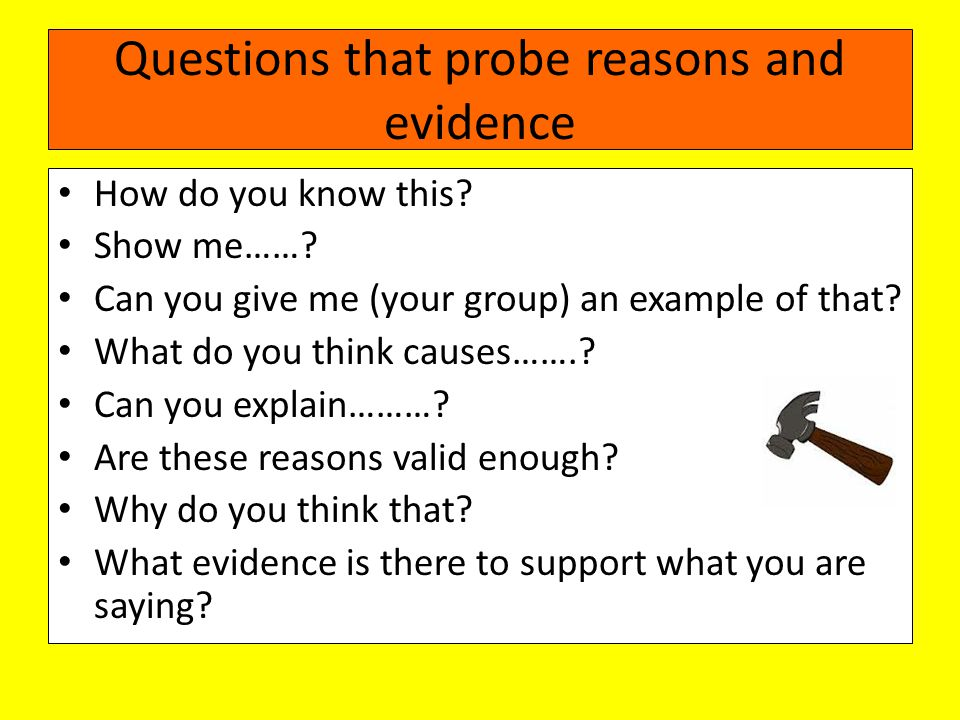 Questions that probe reasons and evidence How do you know this.