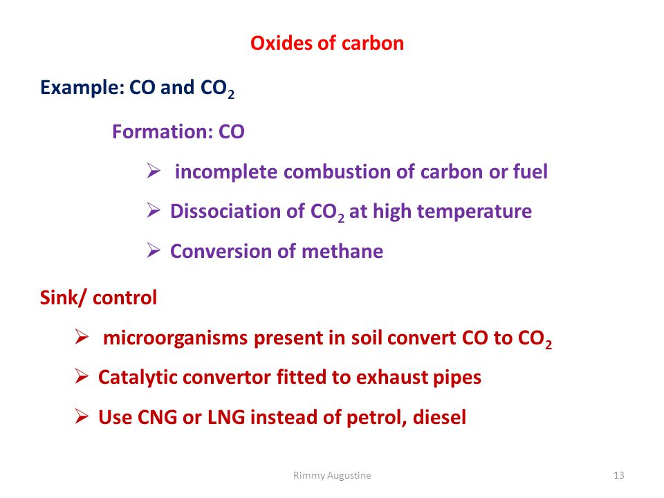 Oxides of carbon Example: CO and CO 2 Formation: CO  incomplete combustion of carbon or fuel  Dissociation of CO 2 at high temperature  Conversion of methane Sink/ control  microorganisms present in soil convert CO to CO 2  Catalytic convertor fitted to exhaust pipes  Use CNG or LNG instead of petrol, diesel 13Rimmy Augustine