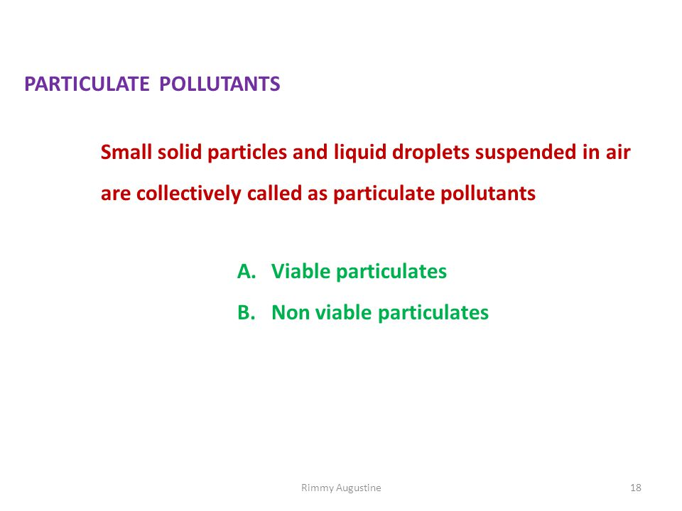 PARTICULATE POLLUTANTS Small solid particles and liquid droplets suspended in air are collectively called as particulate pollutants A.Viable particulates B.Non viable particulates 18Rimmy Augustine