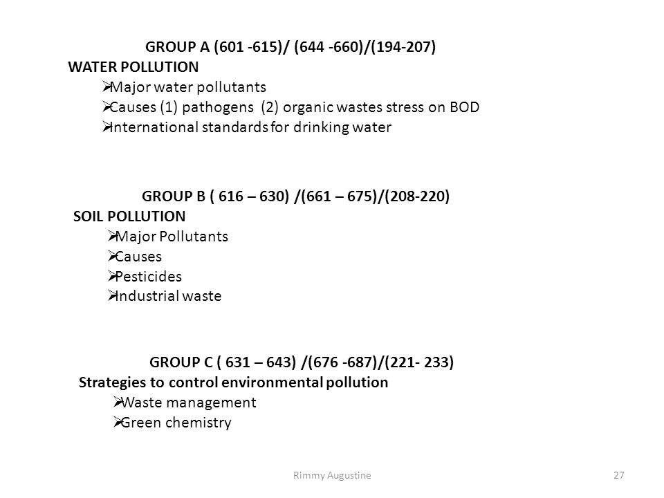 GROUP A (601 -615)/ (644 -660)/(194-207) WATER POLLUTION  Major water pollutants  Causes (1) pathogens (2) organic wastes stress on BOD  International standards for drinking water GROUP B ( 616 – 630) /(661 – 675)/(208-220) SOIL POLLUTION  Major Pollutants  Causes  Pesticides  Industrial waste GROUP C ( 631 – 643) /(676 -687)/(221- 233) Strategies to control environmental pollution  Waste management  Green chemistry 27Rimmy Augustine