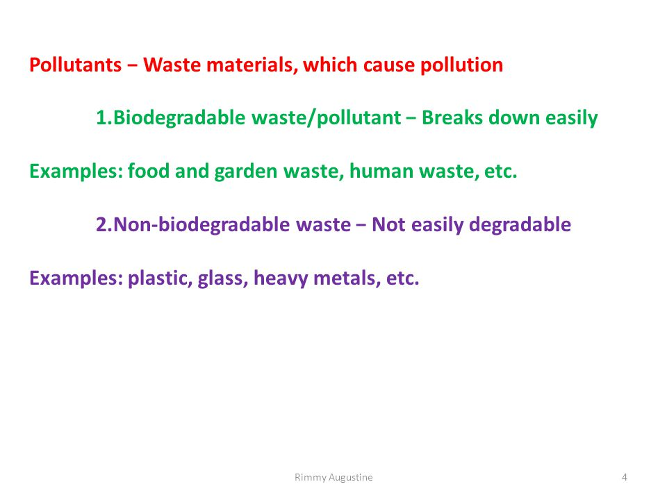 Pollutants − Waste materials, which cause pollution 1.Biodegradable waste/pollutant − Breaks down easily Examples: food and garden waste, human waste, etc.