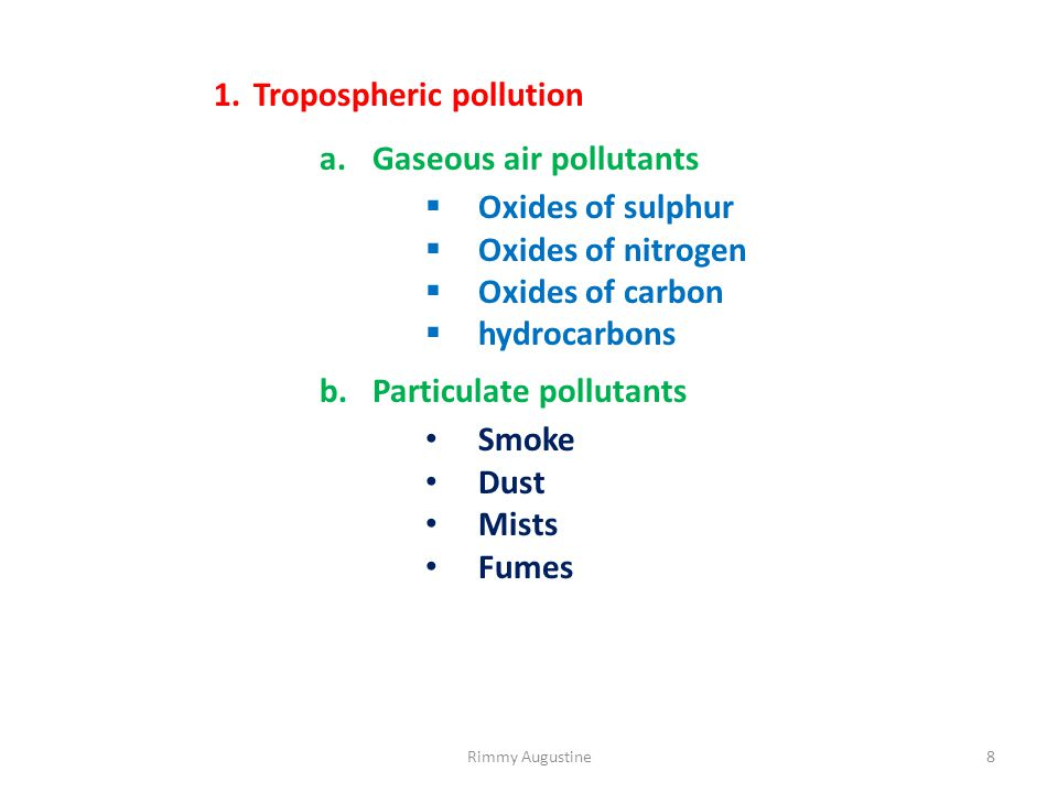1.Tropospheric pollution a.Gaseous air pollutants  Oxides of sulphur  Oxides of nitrogen  Oxides of carbon  hydrocarbons b.Particulate pollutants Smoke Dust Mists Fumes 8Rimmy Augustine
